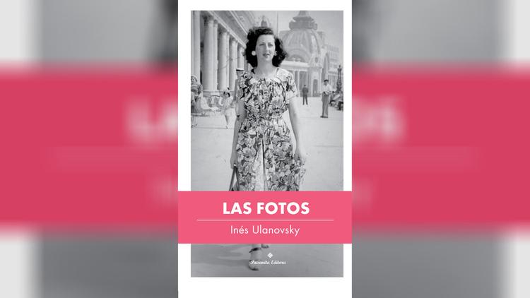 Mucho más que descripciones de fotografías, el nuevo libro de Inés Ulanovsky busca meticulosamente la memoria. Reseña de Las fotos (Paisanita editora, 2020).